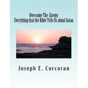 Overcome the Enemy: Evertthing the Bible Tells Us about Satan Abd Demonss