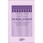 The Root of Roots - or, How Afro-American Anthropology Got Its Start by Richard Price