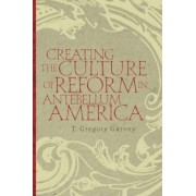 Creating the Culture of Reform in Antebellum America by T.Gregory Garvey