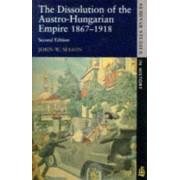 The Dissolution of the Austro-Hungarian Empire, 1867-1918 by John W. Mason