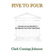 Five to Four: A Journey Into the Dark Side of the Supreme Court of the United States