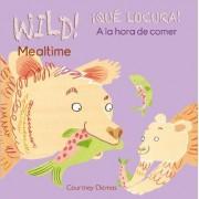 WILD! Mealtime/!QUE LOCURA! A la hora de comer by Courtney Dicmas
