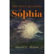 The Secular Gospel of Sophia by Daniel G. Helton