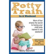 Potty Train in a Weekend: Mom of Four Shares the Secret to Having Your Child Potty Trained in One Weekend