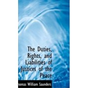The Duties, Rights, and Liabilities of Justices of the Peace by Thomas William Saunders