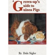 A Grown-Up's Guide to Guinea Pigs by Dale L Sigler
