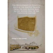 The Development of Domestic Space in the Maltese Islands from the Late Middle Ages to the Second Half of the Twentieth Century by George A Said-Zammit