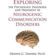 Exploring the Psychology, Diagnosis, and Treatment of Neurogenic Communication Disorders by Ph D Dennis C Tanner