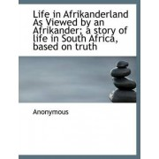 Life in Afrikanderland as Viewed by an Afrikander; A Story of Life in South Africa, Based on Truth by Anonymous
