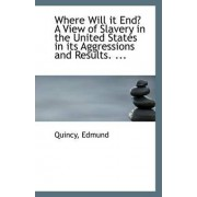 Where Will It End? a View of Slavery in the United States in Its Aggressions and Results. ... by Quincy Edmund