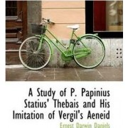 A Study of P. Papinius Statius Thebais and His Imitation of Vergil's Aeneid by Ernest Darwin Daniels