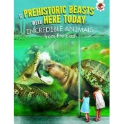 If Prehistoric Beasts Were Here Today: Incredible Animals from Our Past by Matthew Rake