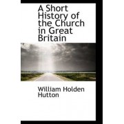 A Short History of the Church in Great Britain by William Holden Hutton