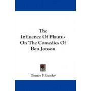 The Influence of Plautus on the Comedies of Ben Jonson by Eleanor P Lumley