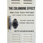 The Columbine Effect: How five teen pastimes got caught in the crossfire and why teens are taking them back by Beth Winegarner