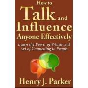 How to Talk and Influence Anyone Effectively: Learn the Power of Words and Art of Connecting to People by Henry J. Parker