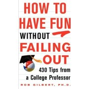 How to Have Fun Without Failing Out by Rob Gilbert
