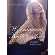Weardowney Knits: 21 Hand-Knit Designs from Runway to Reality by Gail Downey