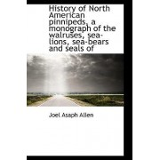 History of North American Pinnipeds, a Monograph of the Walruses, Sea-Lions, Sea-Bears and Seals of by Joel Asaph Allen