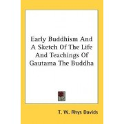Early Buddhism and a Sketch of the Life and Teachings of Gautama the Buddha by T W Rhys Davids