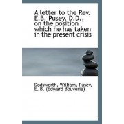 A Letter to the REV. E.B. Pusey, D.D. on the Position Which He Has Taken in the Present Crisis by Dodsworth William