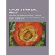 Concrete from Sand Molds; A Practical Treatise Explaining a Simple System of Molding Ornamental and Plain Concrete or Cast Stone with Molds of Wet S by Albert Allison Houghton