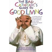 The Bad Catholic's Guide to Good Living by John Zmirak