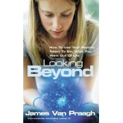 Looking Beyond:How To Use Your Psychic Talent To Get What You Want by James Van Praagh