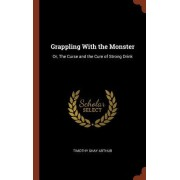 Grappling with the Monster: Or, the Curse and the Cure of Strong Drink