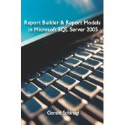 Report Builder & Report Models in Microsoft SQL Server 2005 by Gerald Schinagl