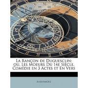 La Ran on de Duguesclin; Ou, Les Moeurs Du 14e Si Cle. Com Die En 3 Actes Et En Vers by Anonymous