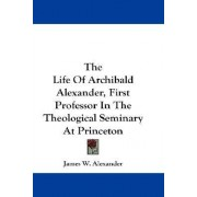 The Life Of Archibald Alexander, First Professor In The Theological Seminary At Princeton by James W. Alexander