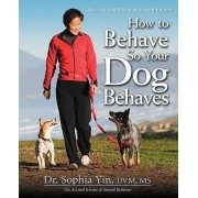 How to Behave So Your Dog Behaves by Dr Sophia Yin DVM MS