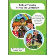 Critical Thinking across the Curriculum: Developing Critical Thinking Skills, Literacy and Philosophy in the Primary Classroom by Mal Leicester