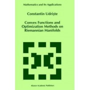 Convex Functions and Optimization Methods on Riemannian Manifolds by Constantin Udriste