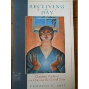 Receiving The Day Christian Practices For Opening The Gift Of Time - Dorothy C. Bass
