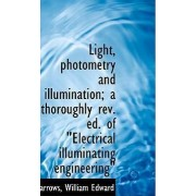 Light, Photometry and Illumination; A Thoroughly REV. Ed. of Electrical Illuminating Engineering by Barrows William Edward
