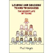 Leading and Coaching Teams to Success: The Secret Life of Teams by Philip Hayes