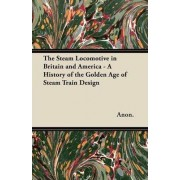 The Steam Locomotive in Britain and America - A History of the Golden Age of Steam Train Design by Anon.