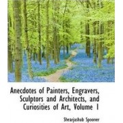 Anecdotes of Painters, Engravers, Sculptors and Architects, and Curiosities of Art, Volume 1 by Shearjashub Spooner