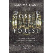 Sara Maitland Gossip from the Forest: The Tangled Roots of Our Forests and Fairytales