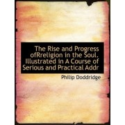 The Rise and Progress Ofrreligion in the Soul. Illustrated in a Course of Serious and Practical Addr by Philip Doddridge