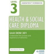Level 3 Health & Social Care Diploma DEM 301 Assessment Workbook: Understand the Process and Experience of Dementia by Maria Ferreiro Peteiro