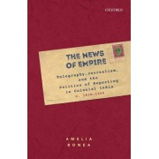 The News of Empire: Telegraphy, Journalism, and the Politics of Reporting in Colonial India C. 1830-1900