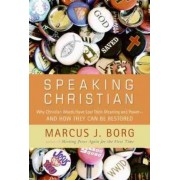 Speaking Christian: Why Christian Words Have Lost Their Meaning and Power And How They Can Be Restored by Marcus J. Borg