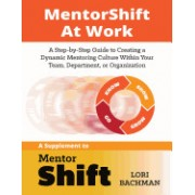 Mentorshift at Work: A Step-By-Step Guide to Creating a Dynamic Mentoring Culture Within Your Team, Department, or Organization