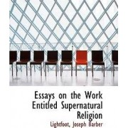 Essays on the Work Entitled Supernatural Religion by Lightfoot Joseph Barber