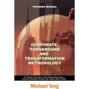 Corporate Turnaround and Transformation Methodology (Training Manual) by Michael Teng