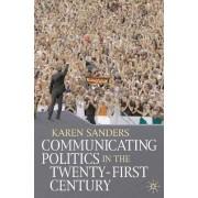 Communicating Politics in the Twenty-first Century by Karen Sanders