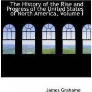 The History of the Rise and Progress of the United States of North America, Volume I by James Grahame